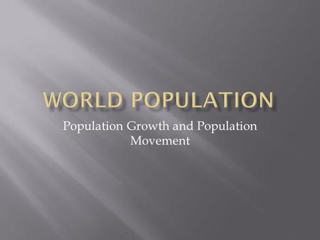 Population Growth and Population Movement.  -Approximately 7 billion people on the planet  Population Grown due to-  -Lowering death rate-  oBetter.