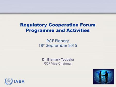 IAEA Regulatory Cooperation Forum Programme and Activities RCF Plenary 18 th September 2015 Dr. Bismark Tyobeka RCF Vice Chairman.