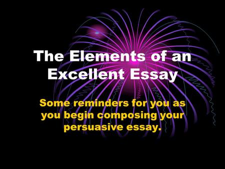The Elements of an Excellent Essay Some reminders for you as you begin composing your persuasive essay.