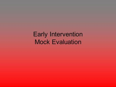 "Early Intervention Mock Evaluation. The following is a mock evaluation of a 15 month year old boy. The boy in this evaluation will be named ""Tom"" and."