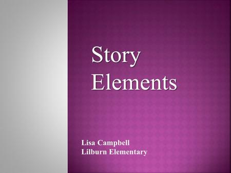 Story Elements Lisa Campbell Lilburn Elementary.  Setting  Exposition (history)  Characters  Sequence  Plot  Conflict (problem)  Climax (decisive.