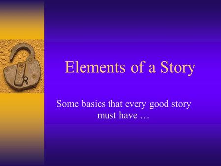 Elements of a Story Some basics that every good story must have …