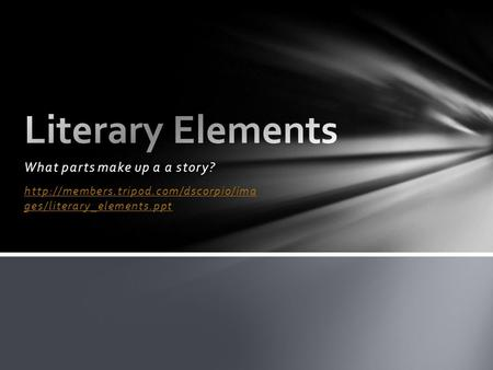 What parts make up a a story?  ges/literary_elements.ppt.