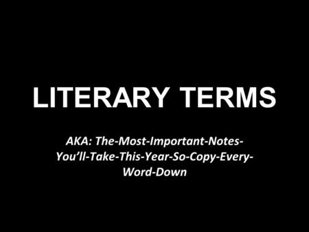 LITERARY TERMS AKA: The-Most-Important-Notes- You'll-Take-This-Year-So-Copy-Every- Word-Down.