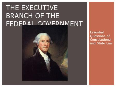 Essential Questions of Constitutional and State Law THE EXECUTIVE BRANCH OF THE FEDERAL GOVERNMENT.