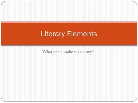 What parts make up a story? Literary Elements Story Grammar  Plot  Exposition  Rising Action  Climax  Falling Action  Resolution  Characters 