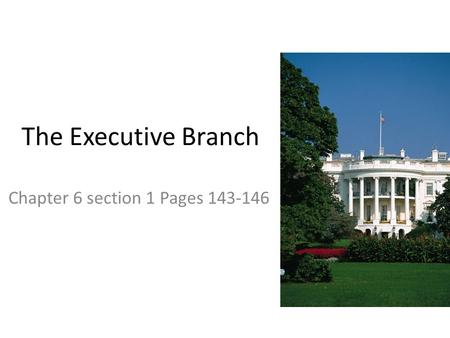 Chapter 6 section 1 Pages 143-146 The Executive Branch Chapter 6 section 1 Pages 143-146.