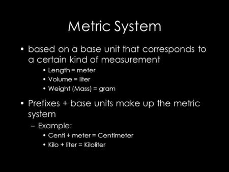 Metric System based on a base unit that corresponds to a certain kind of measurement Length = meter Volume = liter Weight (Mass) = gram Prefixes + base.