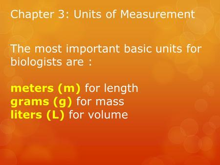 Chapter 3: Units of Measurement The most important basic units for biologists are : meters (m) for length grams (g) for mass liters (L) for volume.