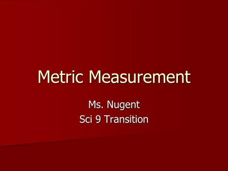 Metric Measurement Ms. Nugent Sci 9 Transition. Metric Units Scientists use metric units of measurement. Scientists use metric units of measurement. USA: