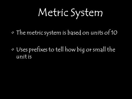 The metric system is based on units of 10 Uses prefixes to tell how big or small the unit is Metric System.