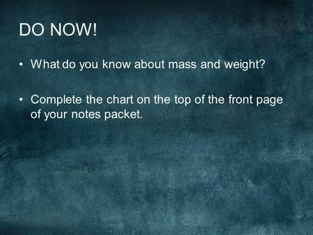 DO NOW! What do you know about mass and weight? Complete the chart on the top of the front page of your notes packet.