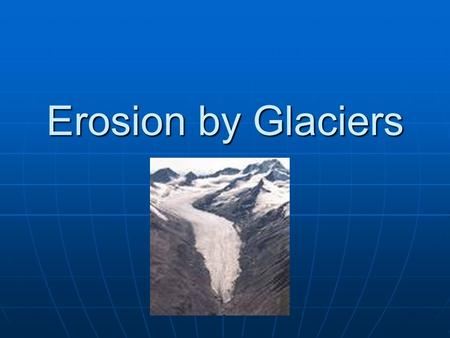 Erosion by Glaciers. A glacier is Any large mass of ice that moves slowly over land Think of it as a moving river of ice and snow.