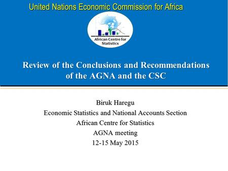 African Centre for Statistics United Nations Economic Commission for Africa Review of the Conclusions and Recommendations of the AGNA and the CSC Biruk.