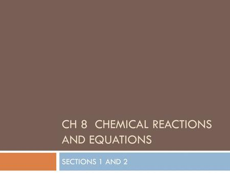 CH 8 CHEMICAL REACTIONS AND EQUATIONS SECTIONS 1 AND 2.