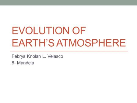 EVOLUTION OF EARTH'S ATMOSPHERE Febrys Knolan L. Velasco 8- Mandela.