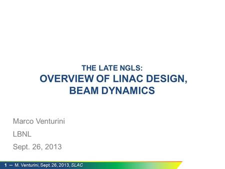 M. Venturini, Sept. 26, 2013, SLAC 1 ─ M. Venturini, Sept. 26, 2013, SLAC Marco Venturini LBNL Sept. 26, 2013 THE LATE NGLS: OVERVIEW OF LINAC DESIGN,