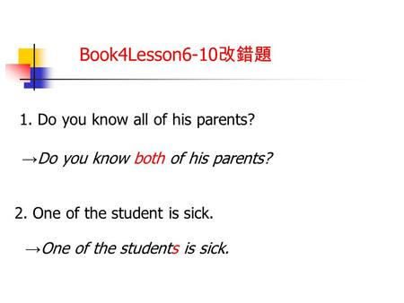 Book4Lesson6-10 改錯題 1. Do you know all of his parents? → Do you know both of his parents? 2. One of the student is sick. → One of the students is sick.