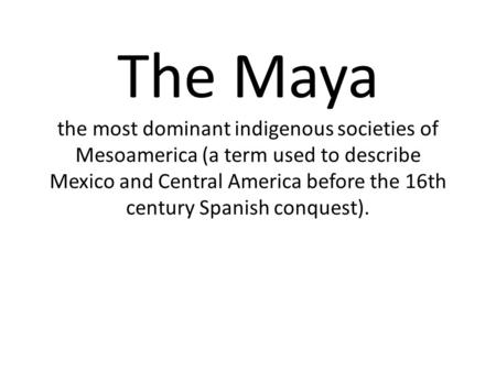 The Maya the most dominant indigenous societies of Mesoamerica (a term used to describe Mexico and Central America before the 16th century Spanish conquest).