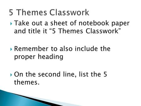 " Take out a sheet of notebook paper and title it ""5 Themes Classwork""  Remember to also include the proper heading  On the second line, list the 5."