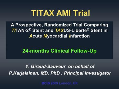 TITAX AMI Trial Y. Giraud-Sauveur on behalf of P.Karjalainen, MD, PhD : Principal Investigator BCIS 2009 London, UK A Prospective, Randomized Trial Comparing.