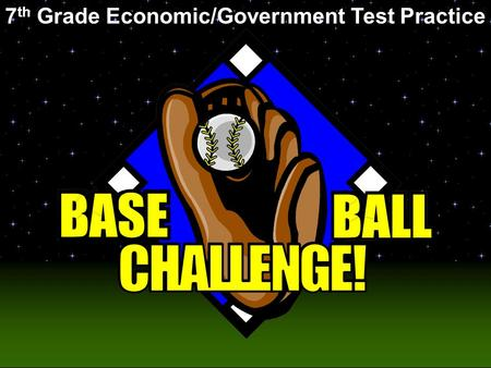 Baseball Challenge! 7 th Grade Economic/Government Test Practice.