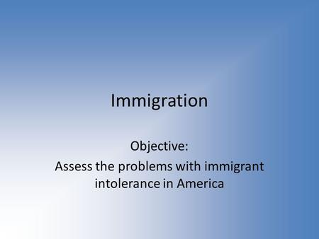 Immigration Objective: Assess the problems with immigrant intolerance in America.