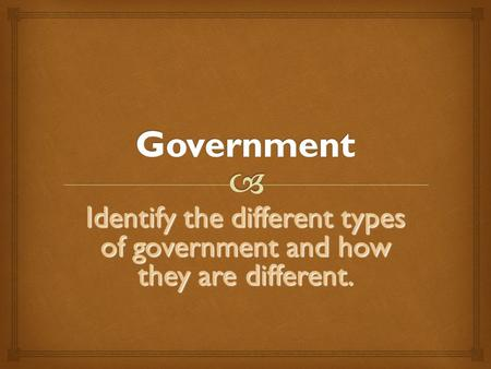 Identify the different types of government and how they are different.