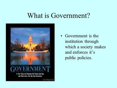 What is Government? Government is the institution through which a society makes and enforces it's public policies.