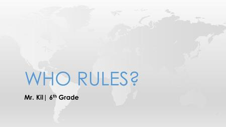 Mr. Kil| 6 th Grade WHO RULES?. If you compared all the governments in the world, you would find one thing in common: Someone is in charge. The question.