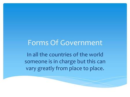 Forms Of Government In all the countries of the world someone is in charge but this can vary greatly from place to place.