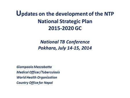U pdates on the development of the NTP National Strategic Plan 2015-2020 GC National TB Conference Pokhara, July 14-15, 2014 Giampaolo Mezzabotta Medical.