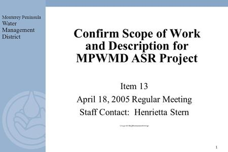 Monterey Peninsula Water Management District 1 Confirm Scope of Work and Description for MPWMD ASR Project Item 13 April 18, 2005 Regular Meeting Staff.