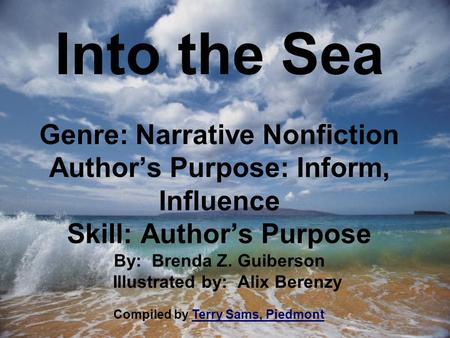 Into the Sea Genre: Narrative Nonfiction Author's Purpose: Inform, Influence Skill: Author's Purpose By: Brenda Z. Guiberson Illustrated by: Alix Berenzy.