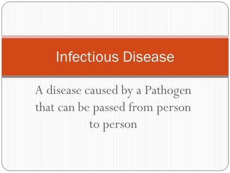 Infectious Disease A disease caused by a Pathogen that can be passed from person to person.