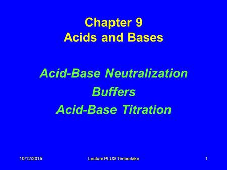 10/12/2015Lecture PLUS Timberlake1 Chapter 9 Acids and Bases Acid-Base Neutralization Buffers Acid-Base Titration.