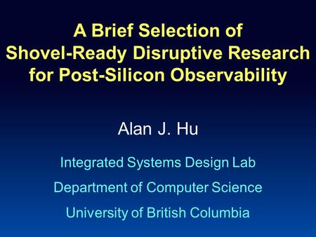 A Brief Selection of Shovel-Ready Disruptive Research for Post-Silicon Observability Alan J. Hu Integrated Systems Design Lab Department of Computer Science.