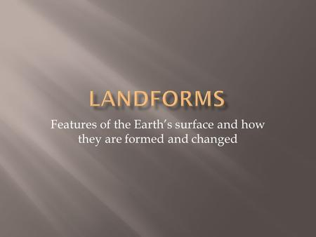 Features of the Earth's surface and how they are formed and changed.