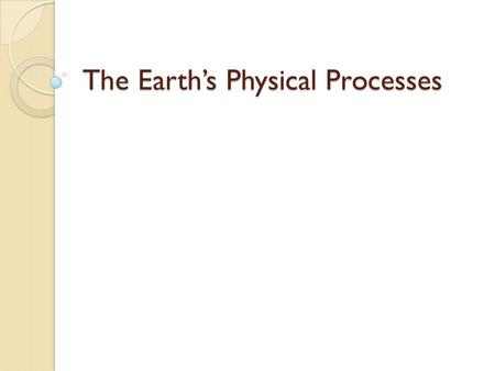 The Earth's Physical Processes. The Earth Third planet from the Sun ◦ Only planet that can support life.