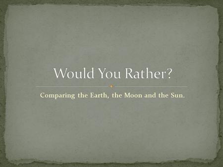 Comparing the Earth, the Moon and the Sun.. There is no water on the Moon. What would you drink?