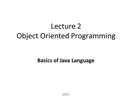 Lecture 2 Object Oriented Programming Basics of Java Language MBY.