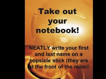 Take out your notebook! NEATLY write your first and last name on a popsicle stick (they are at the front of the room!