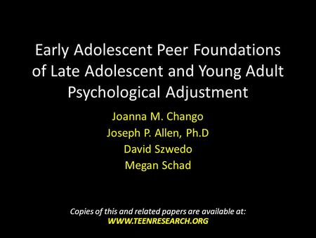 Early Adolescent Peer Foundations of Late Adolescent and Young Adult Psychological Adjustment Joanna M. Chango Joseph P. Allen, Ph.D David Szwedo Megan.