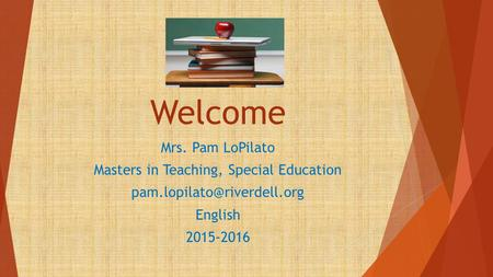 Welcome Mrs. Pam LoPilato Masters in Teaching, Special Education English 2015-2016.