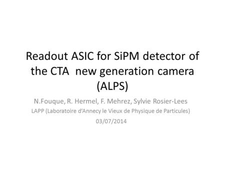 Readout ASIC for SiPM detector of the CTA new generation camera (ALPS) N.Fouque, R. Hermel, F. Mehrez, Sylvie Rosier-Lees LAPP (Laboratoire d'Annecy le.
