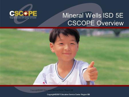 Copyright©2007 Education Service Center Region XIII Mineral Wells ISD 5E CSCOPE Overview.