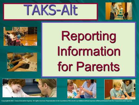 TAKS-Alt ReportingInformation for Parents Copyright © 2007, Texas Education Agency. All rights reserved. Reproduction of all or portions of this work is.