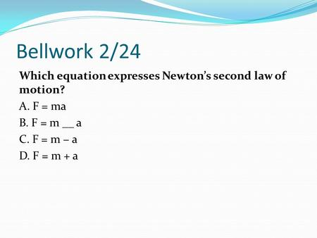 Bellwork 2/24 Which equation expresses Newton's second law of motion? A. F = ma B. F = m __ a C. F = m − a D. F = m + a.