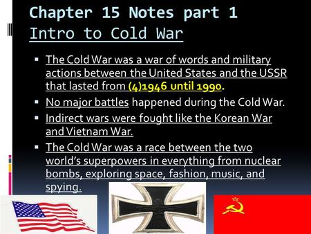 Chapter 15 Notes part 1 Intro to Cold War  The Cold War was a war of words and military actions between the United States and the USSR that lasted from.