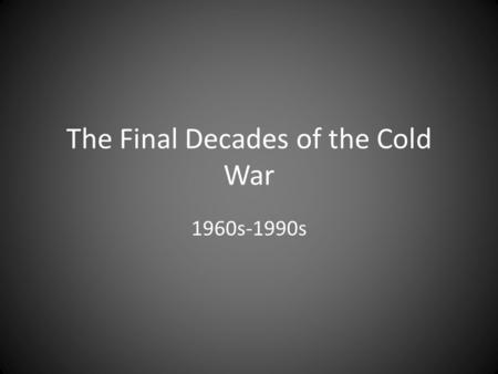 The Final Decades of the Cold War 1960s-1990s. Soviet Union relied on their satellites (examples: Poland, Czechoslovakia, Romania), who are starting to.